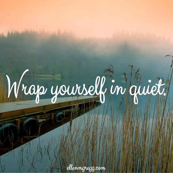 Wrap yourself in quiet.