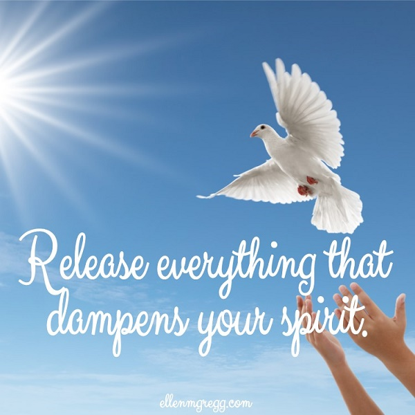 Release everything that dampens your spirit.