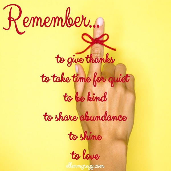 Remember... to give thanks, to take time for quiet, to be kind, to share abundance, to shine, to love.