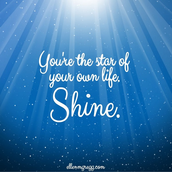 You're the star of your own life. Shine.