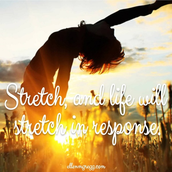 Stretch, and life will stretch in response.