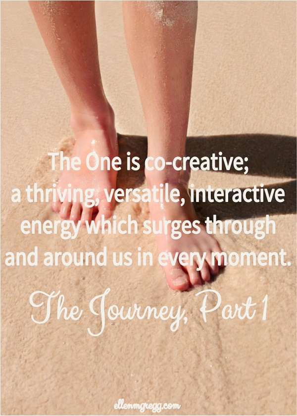 The One is co-creative; a thriving, versatile, interactive energy which surges through and around us in every moment. ~ The Journey, Part 1
