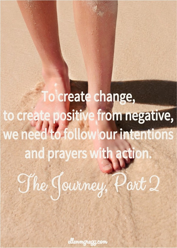 To create change, to create positive from negative, we need to follow our intentions and prayers with action. ~ The Journey, Part 2