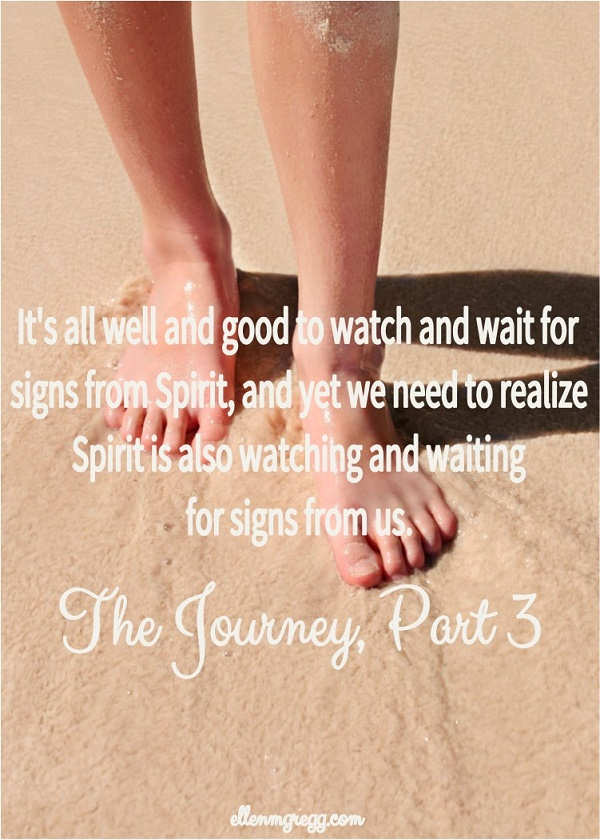 It's all well and good to watch and wait for signs from Spirit, and yet we need to realize Spirit is also watching and waiting for signs from us. ~ The Journey, Part 3