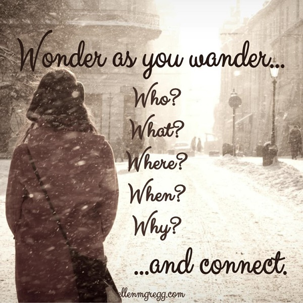 Wonder as you wander... Who? What? Where? When? Why? ...and connect.