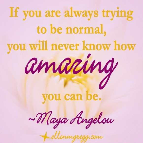 If you are always trying to be normal, you will never know how amazing you can be. ~Maya Angelou