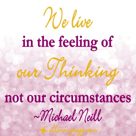 We live in the feeling of our thinking not our circumstances. ~Michael Neill