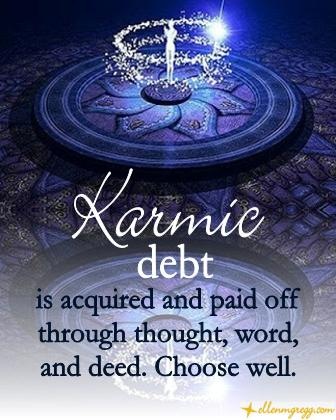 Karmic debt is acquired and paid off through thought, word, and deed. Choose well.