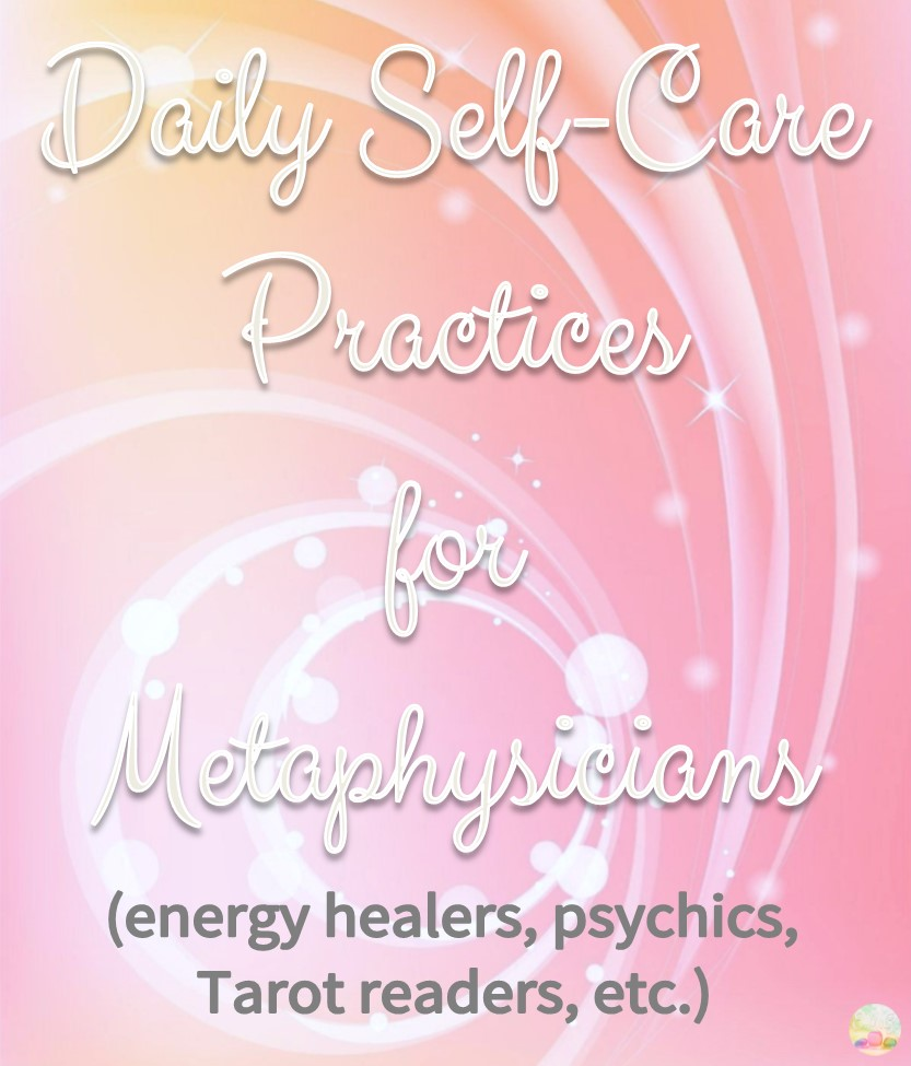 Daily Self-Care Practices for Metaphysicians (energy healers,psychics, Tarot readers, etc.)