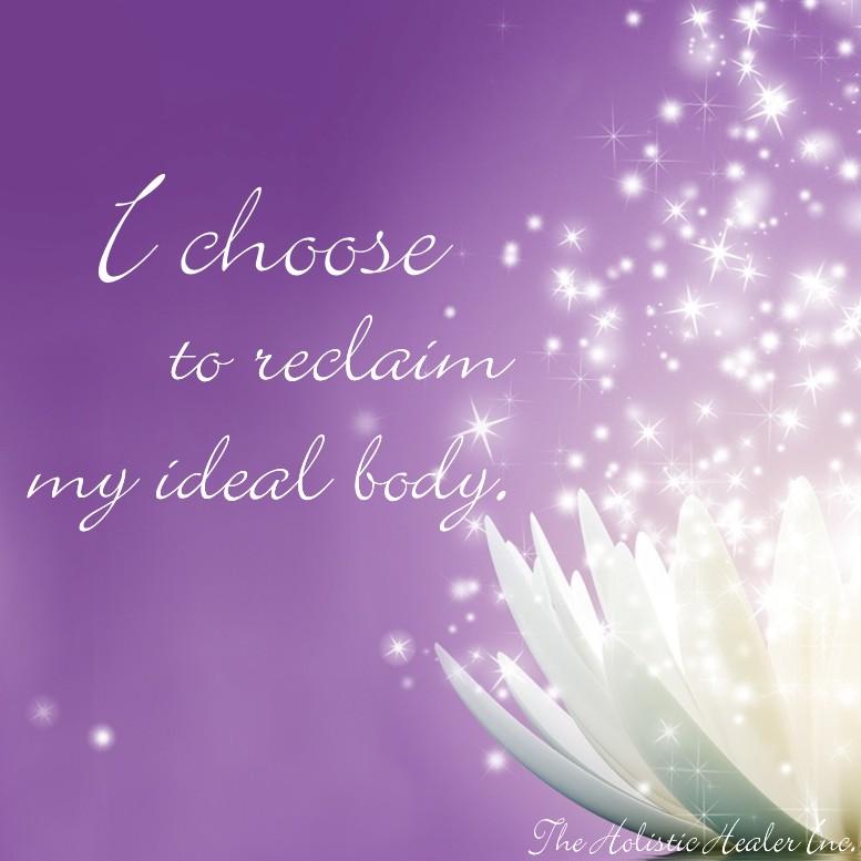 I choose to reclaim my ideal body. ~Ellen M. Gregg