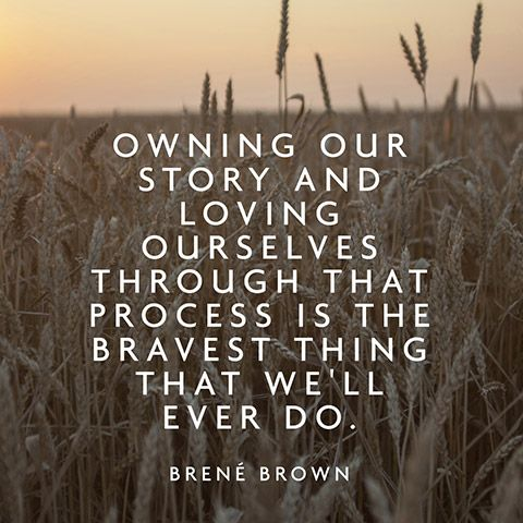 Owning our story and loving ourselves through that process is the bravest thing that we'll ever do. ~Brené Brown