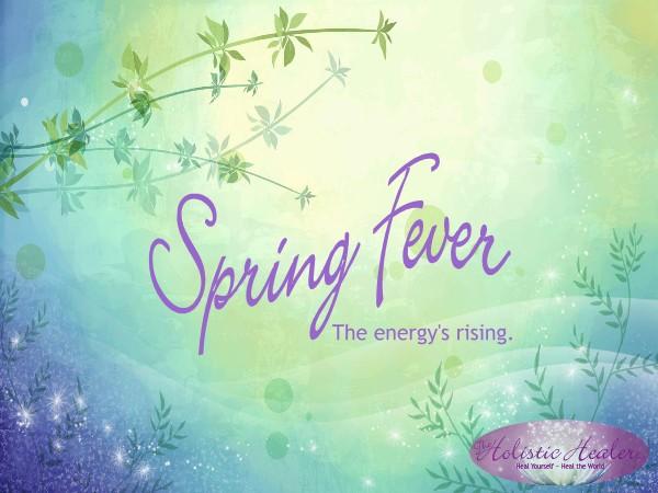 Spring Fever ~ The Energy's Rising