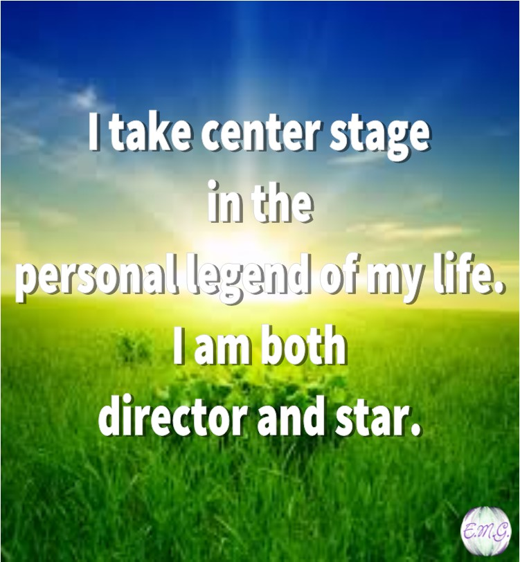 I take center stage in the personal legend of my life. I am both director and star.