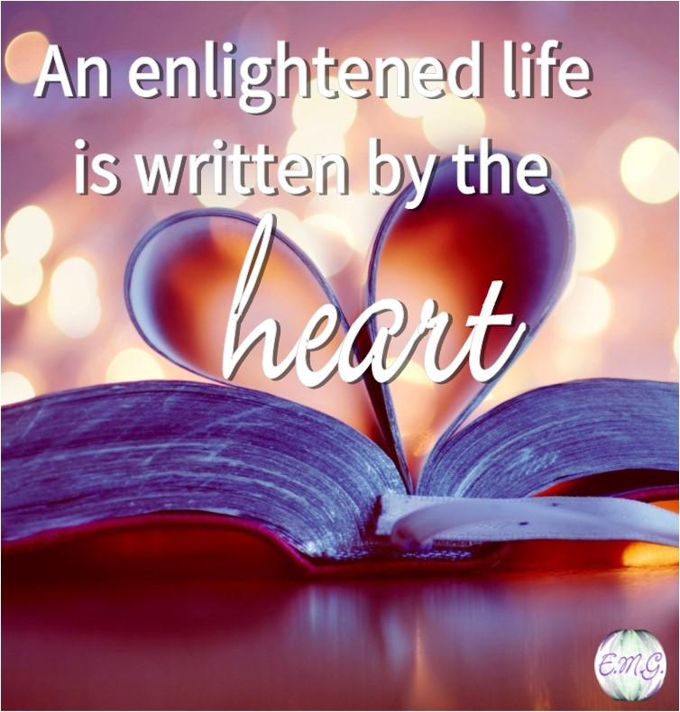 An enlightened life is written by the heart. | Ellen M. Gregg