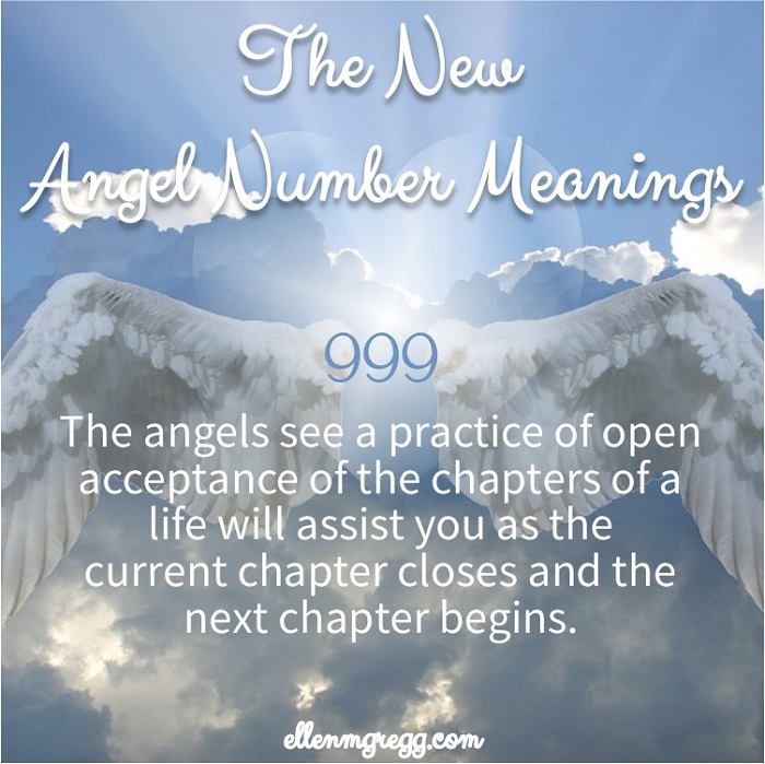 999: The New Angel Number Meanings: The angels see a practice of open acceptance of the chapters of a life will assist you as the current chapter closes and the next chapter begins.