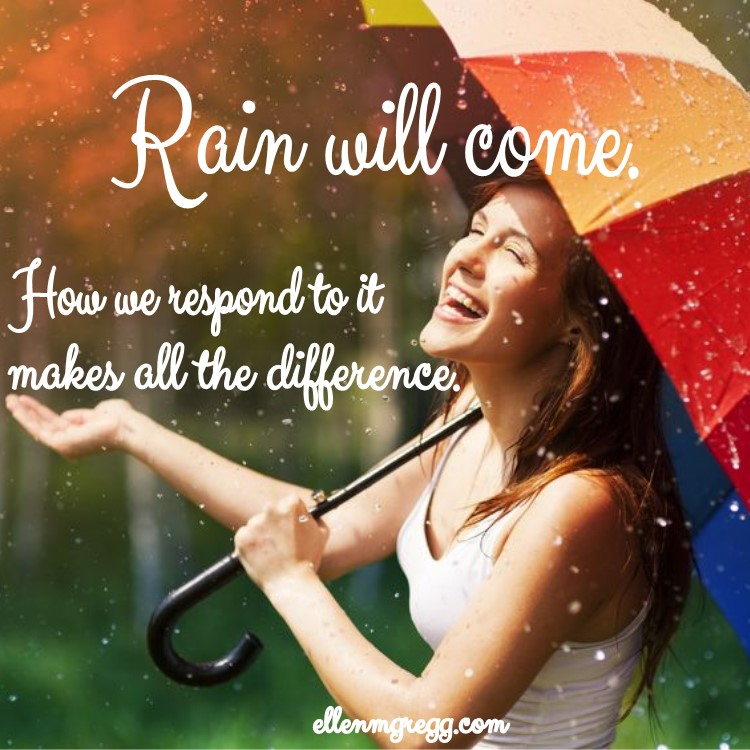 Rain will come. How we respond to it makes all the difference.