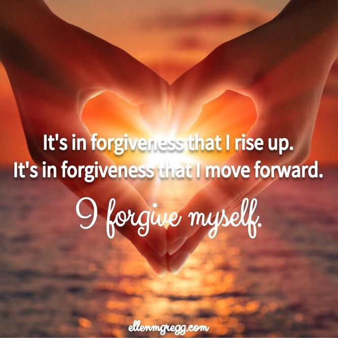 It's in forgiveness that I rise up. It's in forgiveness that I move forward. I forgive myself. ~ Intuitive Ellen