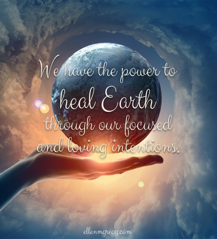 We have the power to heal Earth through our focused and loving intentions.