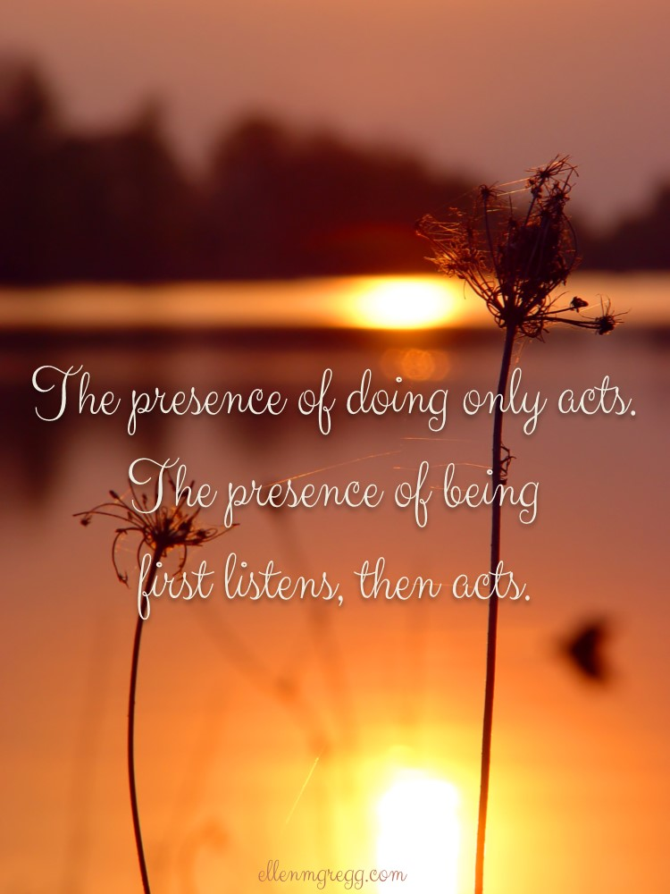 The presence of doing only acts. The presence of being first listens, then acts.