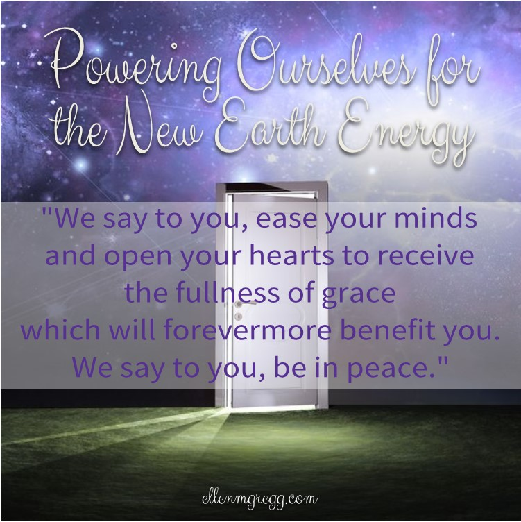 "Powering Ourselves for the New Earth Energy ~ ""We say to you, ease your minds and open your hearts to receive the fullness of grace which will forevermore benefit you.  We say to you, be in peace."""