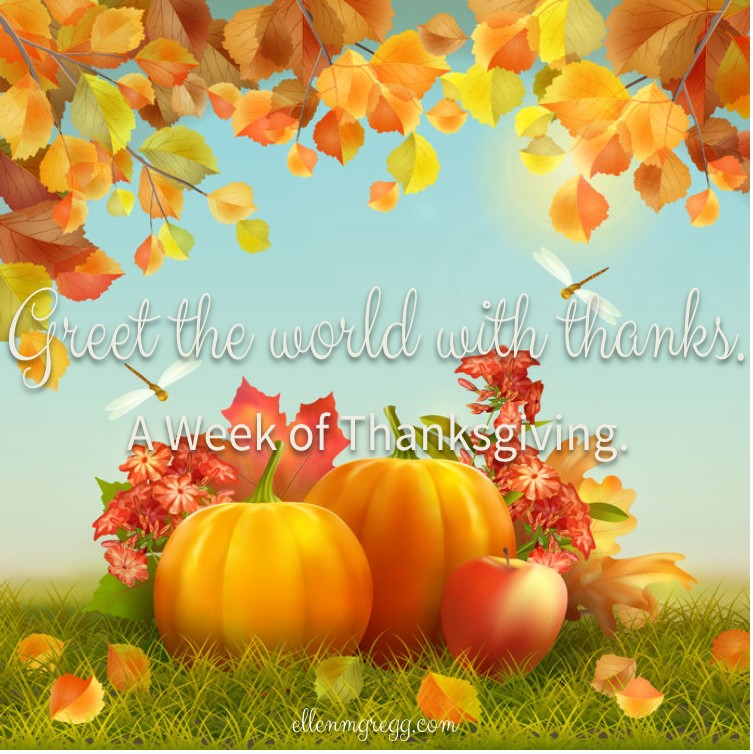 Greet the world with thanks. ~ A week of thanksgiving, day 3.