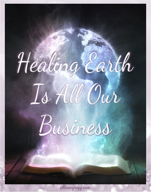 Healing Earth Is All Our Business ~ Earth Day 2017