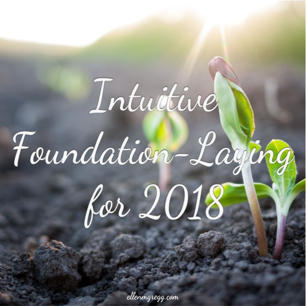 Intuitive Foundation-Laying for 2018 ~ An epic, actionable seven-step process to support an epic, actionable 2018. ~ Intuitive Ellen