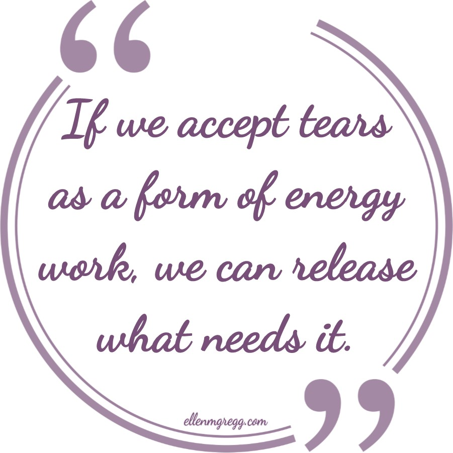 """If we accept tears as a form of energy work, we can release what needs it. ~ From the blog post """"Tears as a Form of Energy Work"""" ~ Intuitive Ellen :: Ellen M. Gregg"""