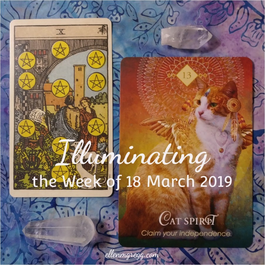 Illuminating the Week of 18 March 2019 ~ An intuitive energy reading by Ellen M. Gregg :: Intuitive ~ 10 of Pentacles from Smith-Waite Centennial Tarot and Cat Spirit from The Animal Spirit Oracle ~ #energyreading #intuitivereading #tarotreading #thesoulways
