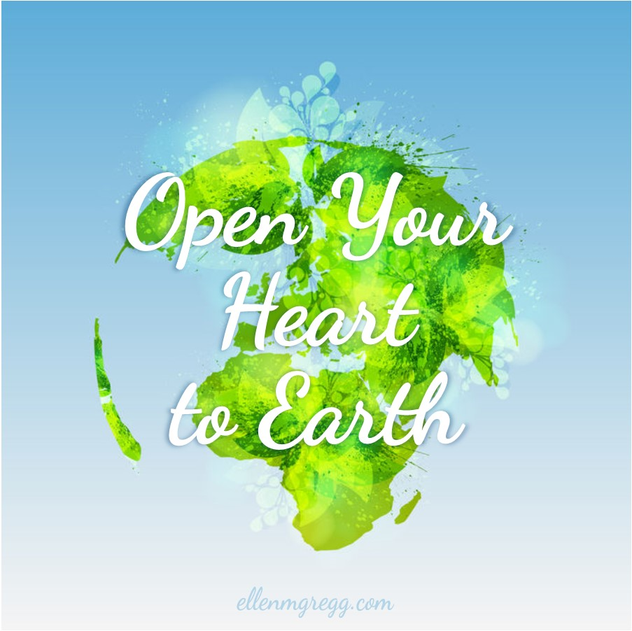 Open Your Heart to Earth ~ A post by Ellen M. Gregg :: Intuitive ~ #earthday2019 #earthdayeveryday #earthmonth #thesoulways