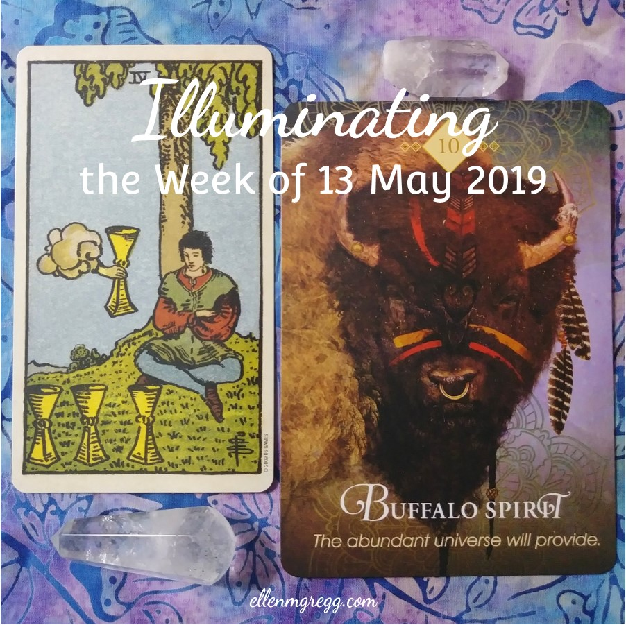Illuminating the Week of 13 May 2019 | An intuitive card reading by Ellen M. Gregg :: Intuitive ~ Four of Cups and Buffalo Spirit guide the way. | #4ofcups #buffalospirit #cardreading #energyreading #tarotreading #thesoulways