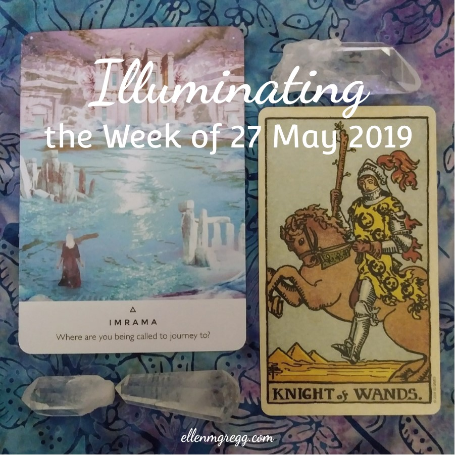 Illuminating the Week of 27 May 2019 ~ An intuitive energy reading by Ellen M. Gregg :: Intuitive ~ Imrana from Work Your Light oracle cards by Rebecca Campbell and Danielle Noel; Knight of Wands from Smith-Waite Centennial Tarot by Pamela Colman Smith ~ #energyreading #intuitivereading #thesoulways