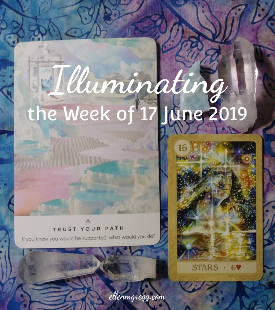 Illuminating the Week of 17 June 2019 | An intuitive energy reading by Ellen M. Gregg :: Intuitive :: The Soul Ways | Trust Your Path from Work Your Light oracle cards and Stars from Fairy Tale Lenormand