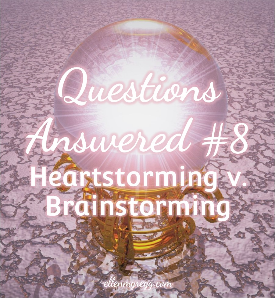 Questions Answered #8: Heartstorming v. Brainstorming | A post by Ellen M. Gregg :: Intuitive :: The Soul Ways