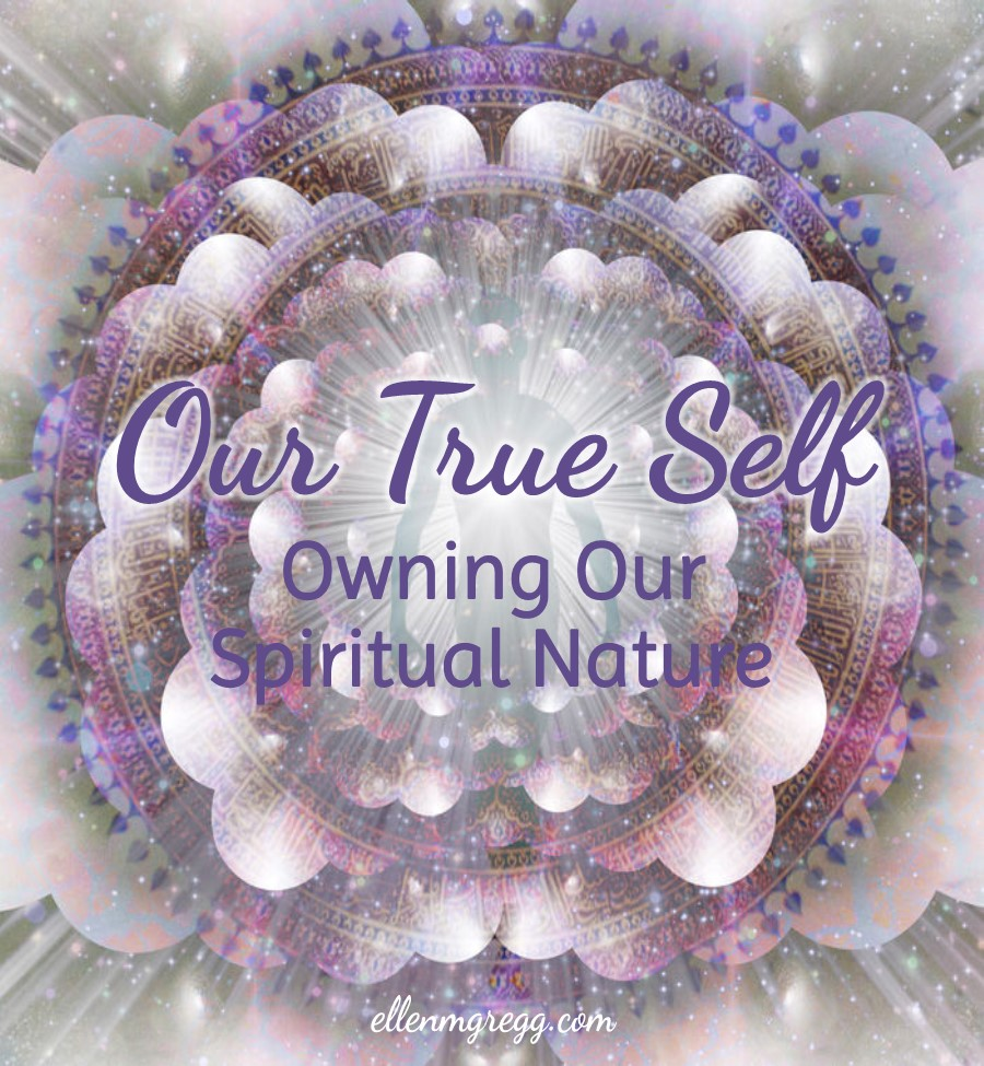 Our True Self: Owning Our Spiritual Nature | Ellen M. Gregg :: Intuitive :: The Soul Ways