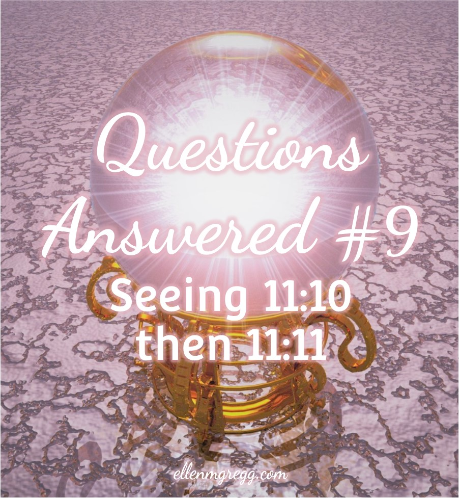 Questions Answered 9: Seeing 11:10 then 11:11 | Ellen M. Gregg :: Intuitive :: The Soul Ways