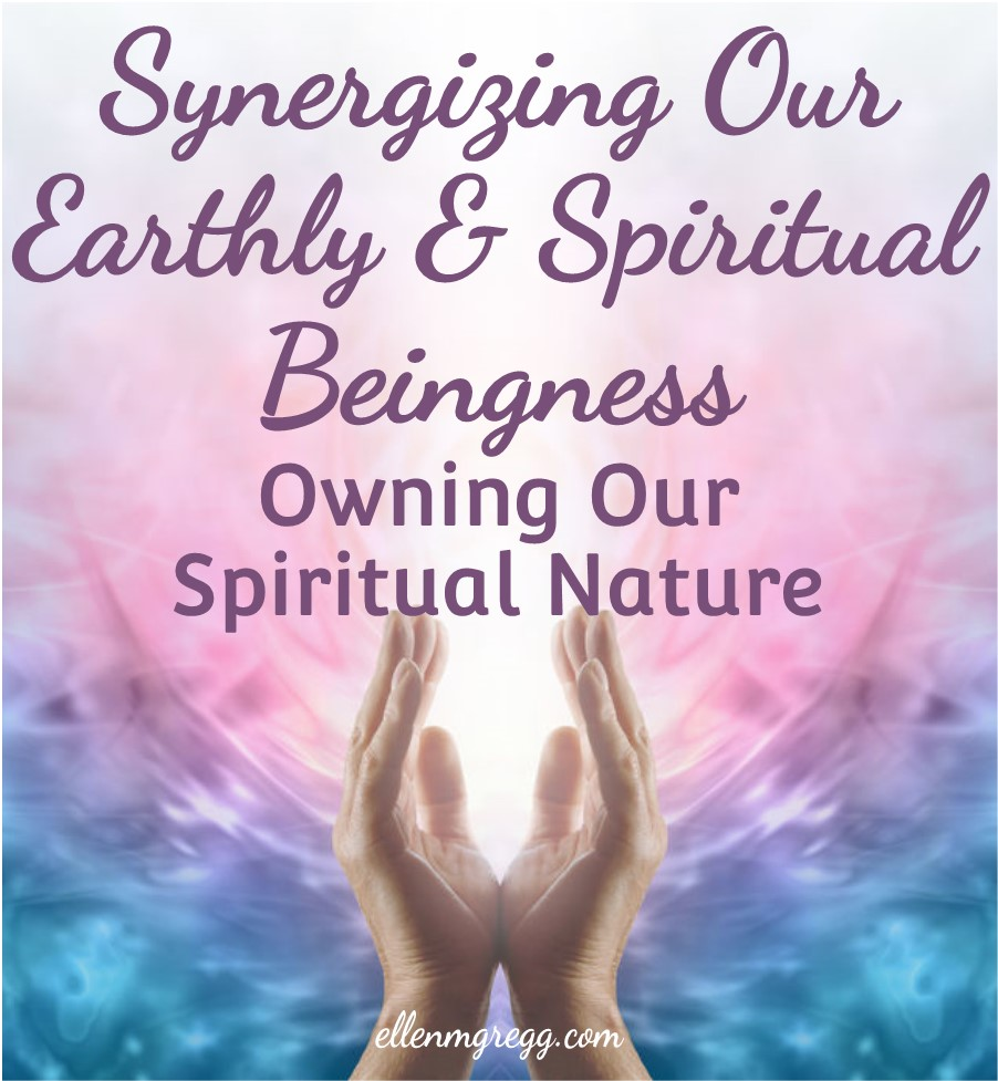 Synergizing Our Earthly and Spiritual Beingness: Owning Our Spiritual Nature   Ellen M. Gregg :: Intuitive :: The Soul Ways