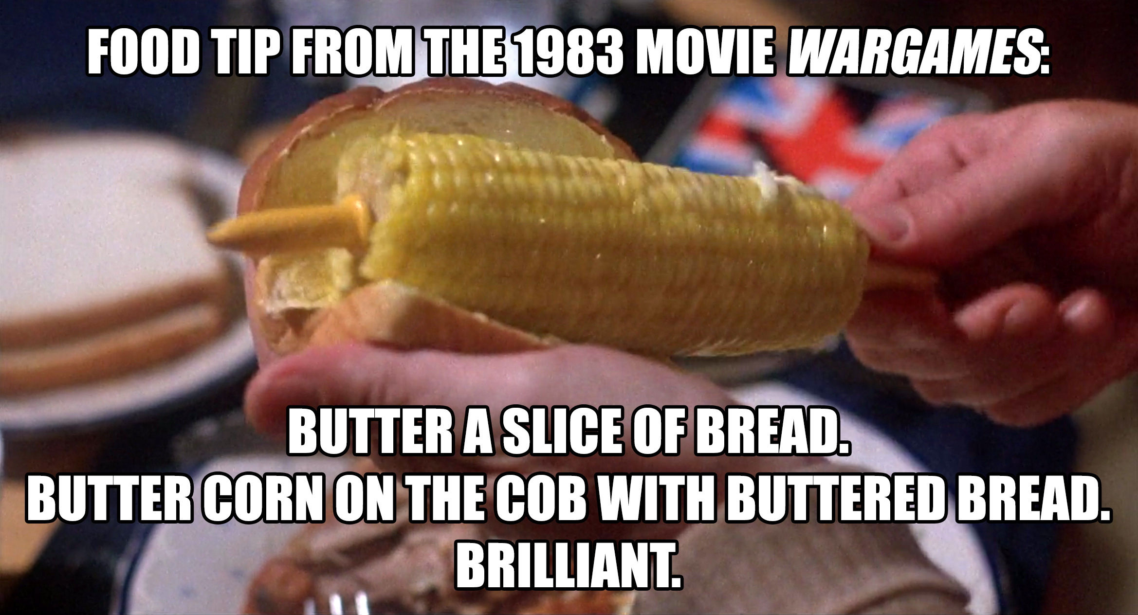 Food tip from the 1983 movie  WarGames :  Butter a slice ofbread. Buttercorn on the cobwith buttered bread. Brilliant.