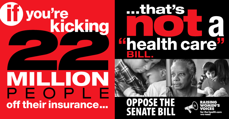 """if you're kicking 22 million people off their insurance, that's not a """"health care"""" bill. Oppose the Senate bill.- Raising Women's Voices"""