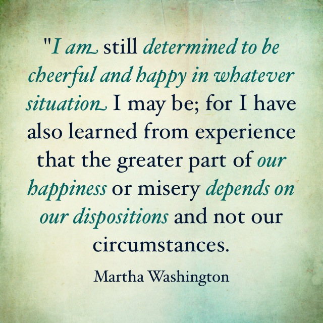 happiness depends on our dispositions Martha Washington.JPG