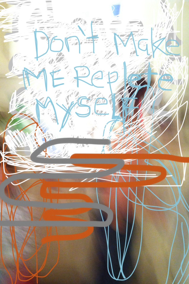 """Don't make me replete myself"" by Courtney Stubbert, digital photograph, iPhone drawing, text, 2014"
