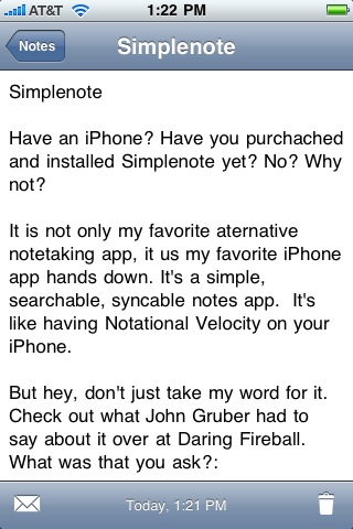 """minimalmac :     Have an iPhone? Have you purchached and installed  Simplenote  yet? No? Why not?   It is not only my favorite alternative notetaking app, it is my favorite iPhone app hands down. It's a simple, searchable, syncable notes app.  It's like having  Notational Velocity  on your iPhone.   But hey, don't just take my word for it. Check out what  John Gruber had to say about it over at Daring Fireball . What was that you ask?    """"I've tried a slew of iPhone note editing apps, and not only is Simplenote my favorite, it might be my favorite third-party iPhone app, period. It's that good.""""    So, what are you waiting for? Go get it.    Now !"""