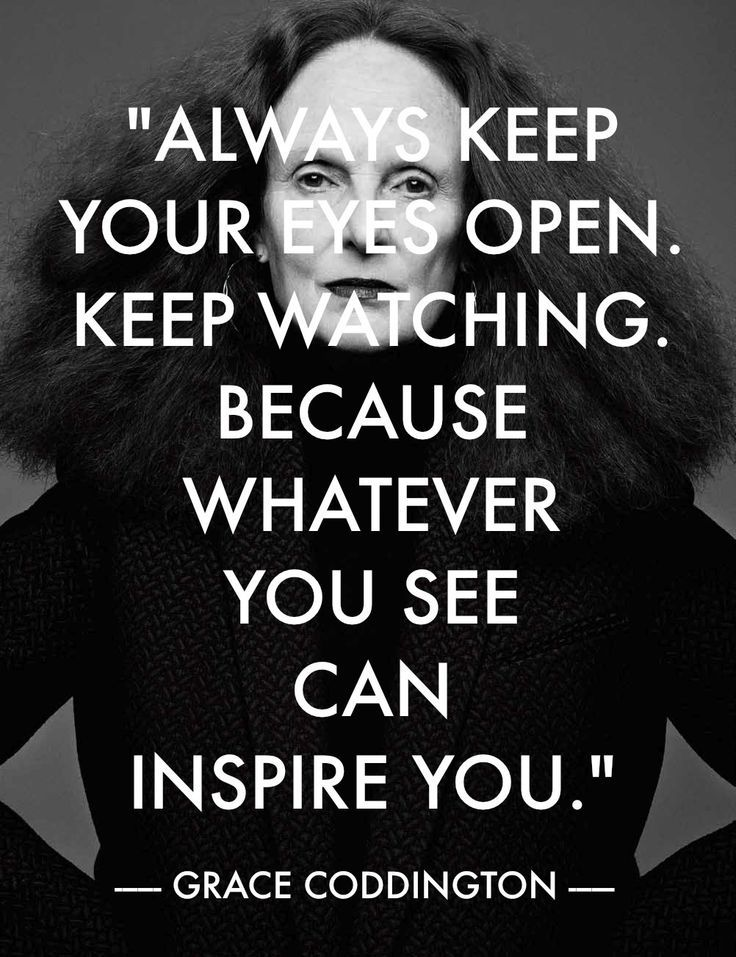 "Inspiration -al quote: ""Always keep your eyes open. Keep watching. Because whatever you see can inspire you."" ~ Grace Coddington"