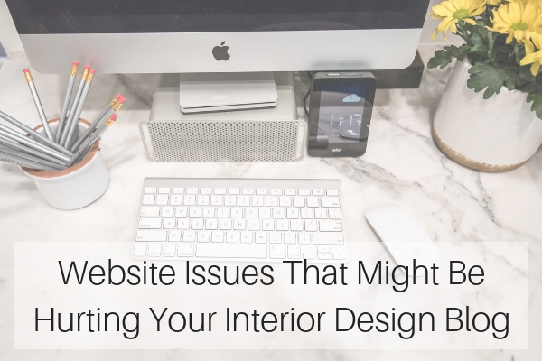 Website Issues That Might Be Hurting Your Interior Design Blog