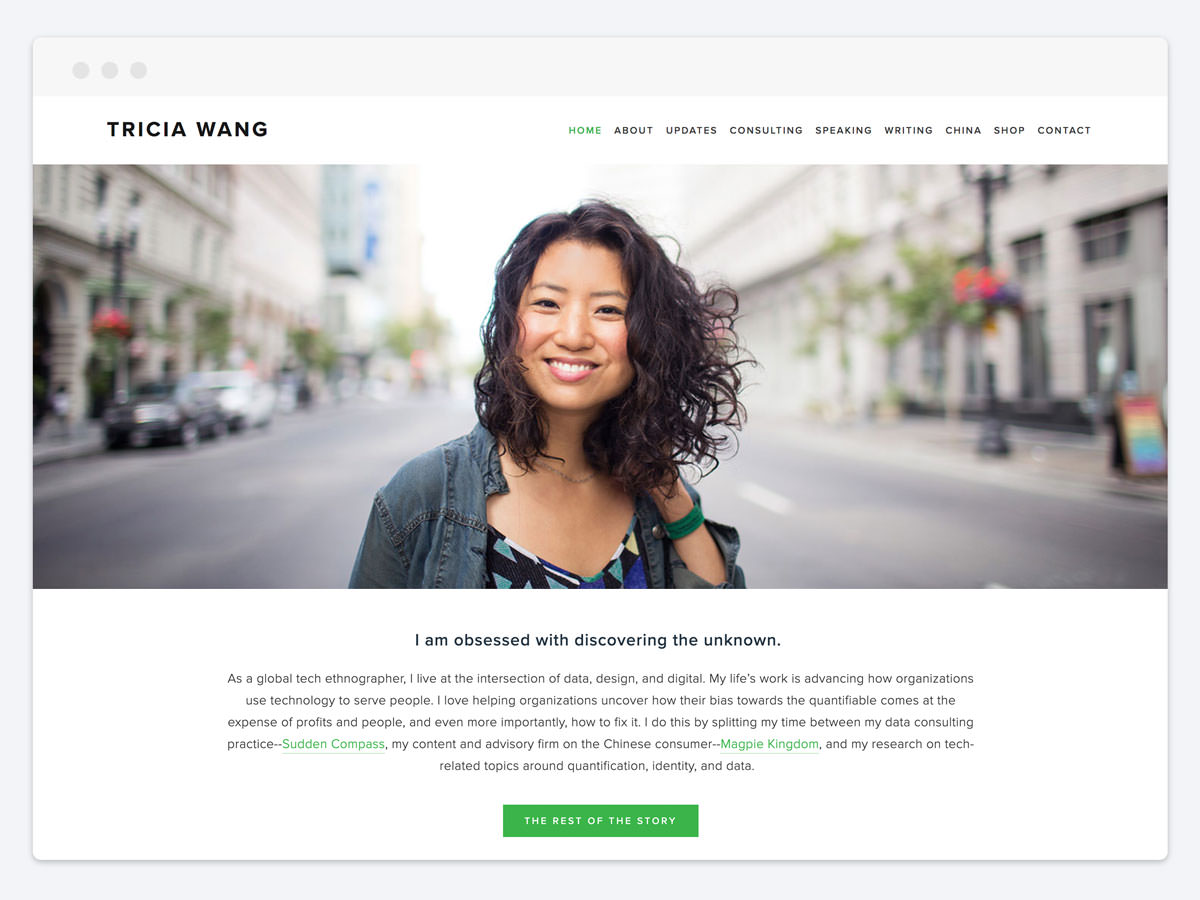 """Kathleen and I were able to quickly build a trusting relationship, which to me is the key to working with a great designer. I trusted Kathleen in her ability to listen to me, to hold my vision, and to bring it to life. I am beyond happy with my site."" - - Tricia Wang, Consultant and TED Speaker"