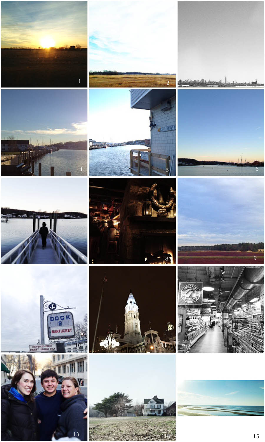 1. eastern shore sunrise | 2. frozen delaware marshes | 3. distant NYC | 4. mystic river | 5. mystic drawbridge | 6. mystic seaport | 7. cal on a pier | 8. dinner at the ancient mariner | 9. MA cranberry bogs | 10. hyannis | 11. philadelphia | 12. reading terminal market | 13. three happy people | 14. maryland farmhouse | 15. fisherman's island, chesapake bay bridge tunnel