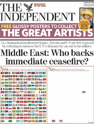 "This graphic on the front page of The Independent is an amazingly strong way of communicating the isolation of the UK, USA and Israel. It of course does nothing to reflect the complexities of the issues involved, nor does it say which is the right approach. As a commenter over at information aesthetics pointed out, ""Where is Hezbollah's flag"" They are after all the other combatant in this conflict.  On a visual level I find it a very refreshing change from all the visceral images of bombed out buildings in Lebanon.  Via I nformation Aesthetics , an excellent blog on how information can be best represented visually."