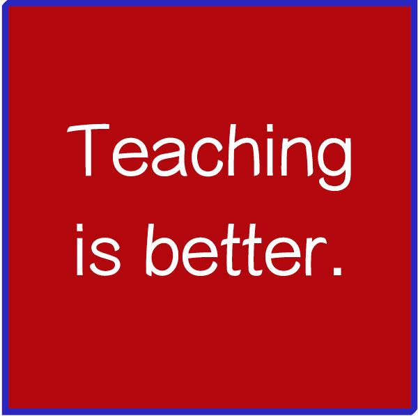 Teaching is Better.jpg