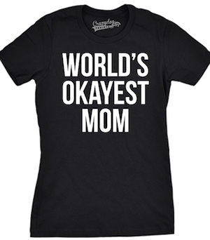 Helene, the world's best mom, loves wearing this  t-shirt.  Sometimes OKAY is the best we can even hope for.