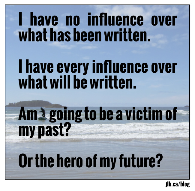 I have no influence over what has been written. I have every influence over what will be written. Am I going to be a victim of my past? Or the hero of my future?